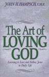 The Art of Loving God: Learning to Love and Follow Jesus in Daily Life - John H. Hampsch