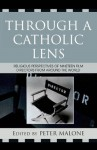 Through a Catholic Lens: Religious Perspectives of 19 Film Directors from Around the World (Communication, Culture, and Religion) - Peter Malone, Rose Pacatte, Greg Friedman, Gaye Ortiz, Maggie Roux, Michael Paul Gallagher, Claire Openshaw, Dario Vigano, Rob Rix, Jan Epstein, Lloyd Baugh, Nick Cruz, Jose Tavares de Barros, Ricardo Yanez, Luis Garcia Orso, Guido Convents, Marc Gervais, Tom Aitken, James