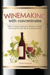 Winemaking with Concentrates: How to Make Delicious Wines at Home with Easy-to-Use Fruit Concentrates - Peter Duncan