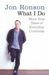 What I Do: More True Tales of Everyday Craziness - Jon Ronson