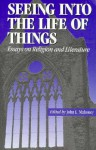 Seeing into the Life of Things: Essays on Religion and Literature (Studies in Religion and Literature (Fordham University Press), 1) - John Mahoney
