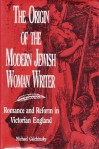 The Origin of the Modern Jewish Woman Writer: Romance and Reform in Victorian England - Michael Galchinsky
