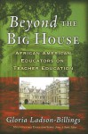 Beyond the Big House: African American Educators on Teacher Education (Multicultural Education) - Gloria Ladson-Billings