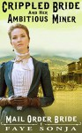 Mail Order Bride: The Crippled Bride and The Ambitious Miner (Mail Order Brides of Western Romance Book1) - Faye Sonja
