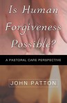 Is Human Forgiveness Possible? - John Patton