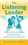 The Listening Leader: Powerful New Strategies for Becoming an Influential Communicator - Richard M. Harris
