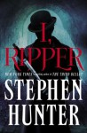 I, Ripper: A Novel - Stephen Hunter