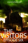 The Visitors: Episode Six (The shocking YA dystopian serial) - Logan Rutherford