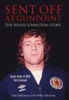 Sent Off at Gunpoint: The Willie Johnston Story - Willie Johnston, Tom Bullimore