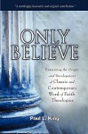 Only Believe: Examining the Origin and Development of Classic and Contemporary Word of Faith Theologies - Paul L King