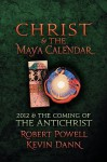 Christ and the Maya Calendar: 2012 & the Coming of the Antichrist - Robert Powell, Kevin Dann