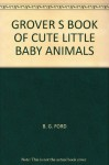 GROVER S BOOK OF CUTE LITTLE BABY ANIMALS - B. G. FORD, TOM LEIGH