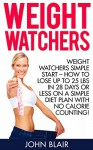 Weight Watchers: Weight Watchers Simple Start - How To Lose Up To 25 Lbs In 28 Days Or Less On A Simple Diet Plan With No Calorie Counting! (Weight Watchers, ... Beginners, Weight Watchers Simple Start) - John Blair
