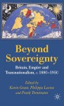 Beyond Sovereignty: Britain, Empire and Transnationalism, c.1880-1950 - Frank Trentmann, Kevin Grant, Philippa Levine