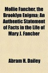Mollie Fancher, the Brooklyn Enigma; An Authentic Statement of Facts in the Life of Mary J. Fancher - Abram Dailey