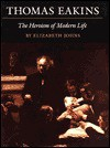 Thomas Eakins: The Heroism of Modern Life - Elizabeth Johns