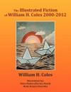 The Illustrated Fiction of William H. Coles 2000-2012 - William H. Coles