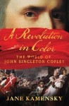 A Revolution in Color: The World of John Singleton Copley - Jane Kamensky