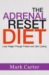 The Adrenal Reset Diet: Lose Weight Through Protein and Carb Cycling (Adrenal Reset Diet, Adrenal Fatigue, Adrenal Diet, Carb Cycling) - Mark Carter, Adrenal Reset