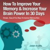 Memory Improvement - Techniques, Tricks & Exercises: How to Train and Develop Your Brain in 30 Days (Ultimate How-To Guides) - Jason Scotts, Kirk Hanley