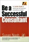 Be a Successful Consultant: An Insider Guide to Setting Up and Running a Consultancy Practice - Susan Nash