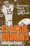 Classic Browns: The 50 Greatest Games in Cleveland Browns History (Classic Cleveland) - Jonathan Knight