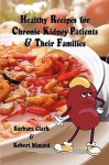 Healthy Recipes for Chronic Kidney Patients & Their Families - Barbara Clark, Robert Minard
