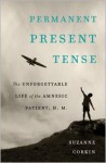Permanent Present Tense: The Unforgettable Life of the Amnesic Patient, H. M. - Suzanne Corkin