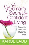 A Woman's Secret for Confident Living: Becoming Who God Made You to Be - Karol Ladd