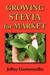 Growing Stevia for Market: Farm, Garden, and Nursery Cultivation of the Sweet Herb, Stevia Rebaudiana - Jeffrey Goettemoeller