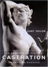 Castration: An Abbreviated History of Western Manhood - Gary Taylor