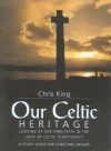 Our Celtic Heritage: Looking at Faith in the Light of Celtic Christianity - Chris King