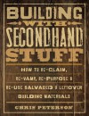 Building with Secondhand Stuff: How to Re-Claim, Re-Vamp, Re-Purpose & Re-Use Salvaged & Leftover Building Materials - Chris Peterson