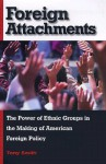 Foreign Attachments: The Power Of Ethnic Groups In The Making Of American Foreign Policy - Tony Smith