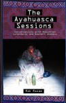The Ayahuasca Sessions: Conversations with Amazonian Curanderos and Western Shamans - Rak Razam, John Bowman, Vance Gellert