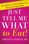 Just Tell Me What to Eat!: The Delicious 6-Week Weight Loss Plan for the Real World - Timothy S. Harlan