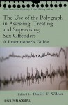 The Use of the Polygraph in Assessing, Treating and Supervising Sex Offenders: A Practitioner's Guide - Daniel Wilcox