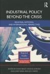 Industrial Policy Beyond the Crisis: Regional, National and International Perspectives - David Bailey, Helena Lenihan, Josep-Maria Arauzo-Carod