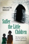 Suffer the Little Children: The Harrowing True Story of a Girl's Brutal Convent Upbringing - Frances Reilly