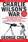 Charlie Wilson's War: The Extraordinary Story of How the Wildest Man in Congress and a Rogue CIA Agent Changed the History - George Crile III