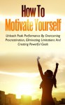 How To Motivate Yourself - Unleash Peak Performance By Overcoming Procrastination, Eliminating Limitations And Creating Powerful Goals (FREE Bonus Included) ... Motivation, Positive Thinking, Success) - Jeffrey Brown, Motivation, Procrastination, Success, Positive Thinking