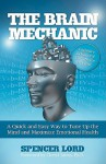 The Brain Mechanic: A Quick and Easy Way to Tune Up the Mind and Maximize Emotional Health - Spencer Lord, Cheryl Saban