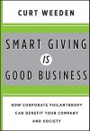 Smart Giving Is Good Business: How Corporate Philanthropy Can Benefit Your Company and Society - Curt Weeden