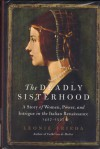 The Deadly Sisterhood: A Story of Women, Power, and Intrigue in the Italian Renaissance, 1427-1527 - Leonie Frieda