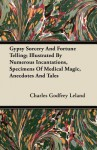 Gypsy Sorcery and Fortune Telling - Illustrated by Numerous Incantations, Specimens of Medical Magic, Anecdotes and Tales - Charles Godfrey Leland