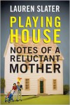 Playing House: Notes of a Reluctant Mother - Lauren Slater