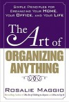The Art of Organizing Anything: Simple Prinicples for Organizing Your Home, Your Office, and Your Life - Rosalie Maggio