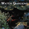 Water Gardens: A Guide to Creating, Caring For, and Enjoying Aquatic Landscaping - Teri Dunn