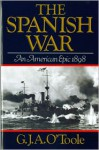 The Spanish War: An American Epic, 1898 - G.J.A. O'Toole