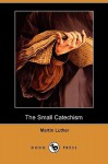 The Small Catechism (Dodo Press) - Martin Luther